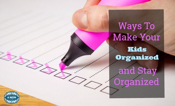 Ways To Make Your Kids Organized and Stay Organized