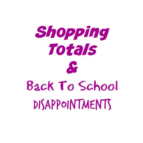 Shopping Totals & Back To School Disappointments